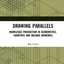 Drawing Parallels: Knowledge Production In Axonometric, Isometric and Oblique Drawings.